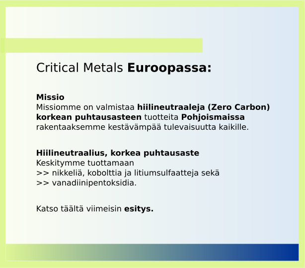 Critical Metals for Europe. Our mission is to produce zero carbon high purity products in the nordic region to create a sustainable future for all. Our focus is on producing nickel, cobalt and lithium sulphates and vanadium pentoxide. Click here to access the latest presentation